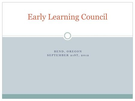 BEND, OREGON SEPTEMBER 21ST, 2012 Early Learning Council.