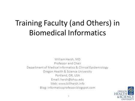 Training Faculty (and Others) in Biomedical Informatics William Hersh, MD Professor and Chair Department of Medical Informatics & Clinical Epidemiology.