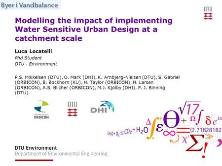 Modelling the impact of implementing Water Sensitive Urban Design at a catchment scale Luca Locatelli Phd Student DTU - Environment P.S. Mikkelsen (DTU),