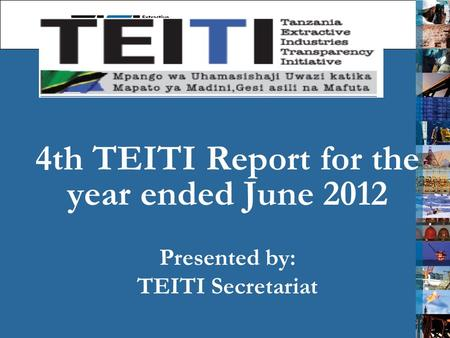 4th TEITI Report for the year ended June 2012 Presented by: TEITI Secretariat 1.