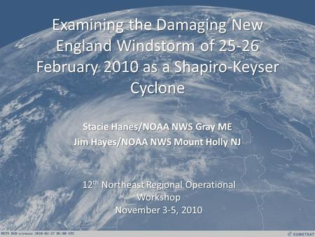 Examining the Damaging New England Windstorm of 25-26 February 2010 as a Shapiro-Keyser Cyclone Stacie Hanes/NOAA NWS Gray ME Jim Hayes/NOAA NWS Mount.