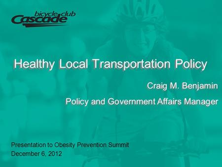 Healthy Local Transportation Policy Presentation to Obesity Prevention Summit December 6, 2012 Craig M. Benjamin Policy and Government Affairs Manager.