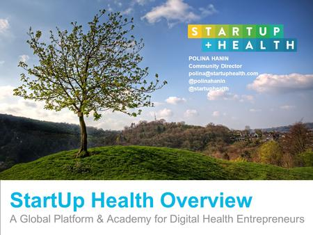 Confidential and Proprietary StartUp Health Overview A Global Platform & Academy for Digital Health Entrepreneurs POLINA HANIN Community Director