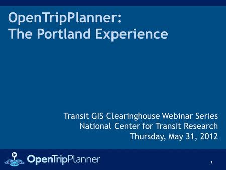 OpenTripPlanner: The Portland Experience Transit GIS Clearinghouse Webinar Series National Center for Transit Research Thursday, May 31, 2012 1.