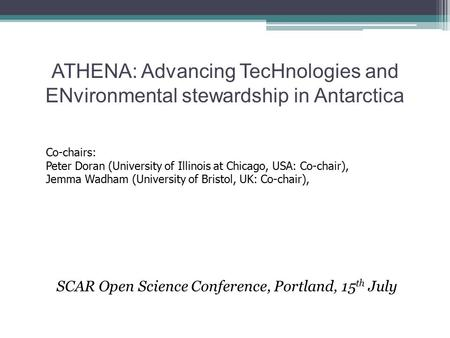 ATHENA: Advancing TecHnologies and ENvironmental stewardship in Antarctica SCAR Open Science Conference, Portland, 15 th July Co-chairs: Peter Doran (University.