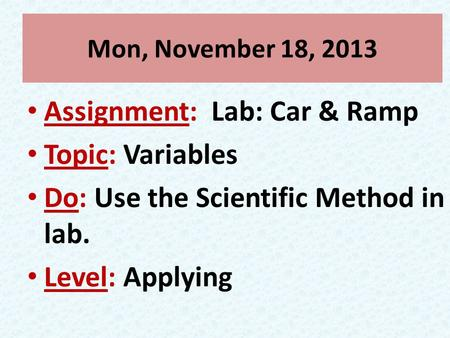 Mon, November 18, 2013 Assignment: Lab: Car & Ramp Topic: Variables Do: Use the Scientific Method in lab. Level: Applying.