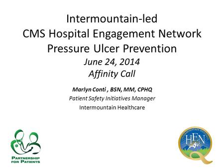 Intermountain-led CMS Hospital Engagement Network Pressure Ulcer Prevention June 24, 2014 Affinity Call Marlyn Conti, BSN, MM, CPHQ Patient Safety Initiatives.