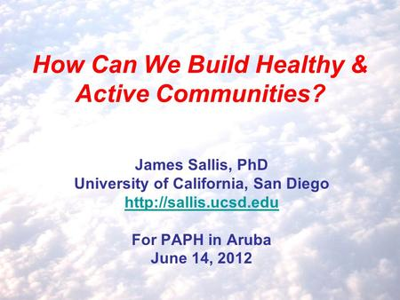 How Can We Build Healthy & Active Communities? James Sallis, PhD University of California, San Diego  For PAPH in Aruba June 14,