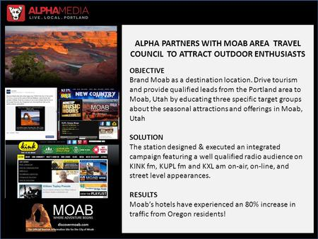 ALPHA PARTNERS WITH MOAB AREA TRAVEL COUNCIL TO ATTRACT OUTDOOR ENTHUSIASTS OBJECTIVE Brand Moab as a destination location. Drive tourism and provide qualified.