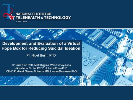 Development and Evaluation of a Virtual Hope Box for Reducing Suicidal Ideation PI: Nigel Bush, PhD T2: Julie Kinn PhD, Matt Higgins, Wes Turney-Loos VA.