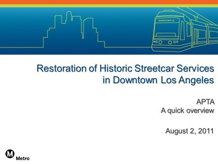 Restoration of Historic Streetcar Services in Downtown Los Angeles APTA A quick overview August 2, 2011.