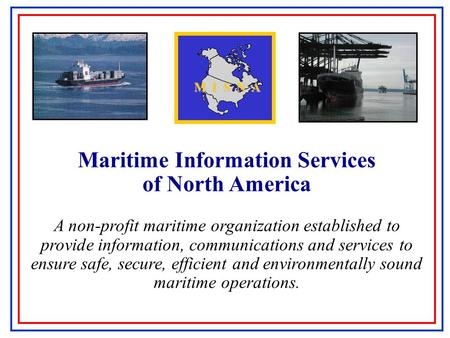 Maritime Information Services of North America A non-profit maritime organization established to provide information, communications and services to ensure.