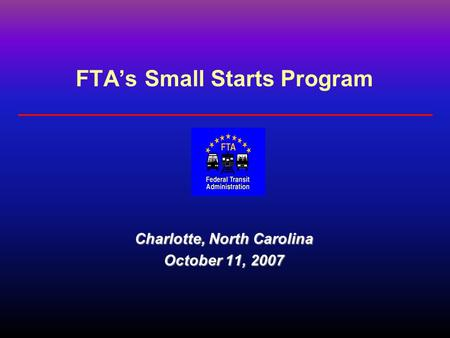 FTA's Small Starts Program Charlotte, North Carolina October 11, 2007.