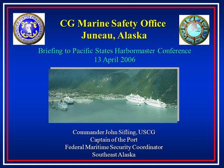 CG Marine Safety Office Juneau, Alaska Commander John Sifling, USCG Captain of the Port Federal Maritime Security Coordinator Southeast Alaska Briefing.