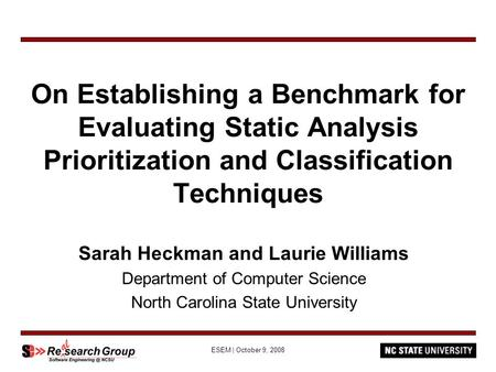 ESEM | October 9, 2008 On Establishing a Benchmark for Evaluating Static Analysis Prioritization and Classification Techniques Sarah Heckman and Laurie.
