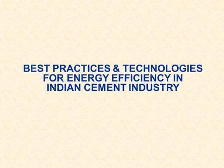 BEST PRACTICES & TECHNOLOGIES FOR ENERGY EFFICIENCY IN INDIAN CEMENT INDUSTRY.