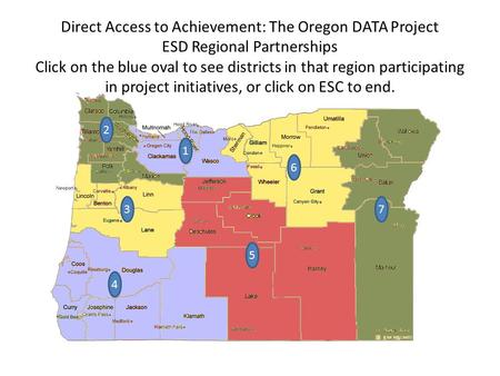 6 7 5 3 2 Direct Access to Achievement: The Oregon DATA Project ESD Regional Partnerships Click on the blue oval to see districts in that region participating.