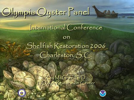 Kay McGraw, Ph.D. NOAA Restoration Center Olympia Oyster Panel International Conference on Shellfish Restoration 2006 Charleston, S.C. International Conference.