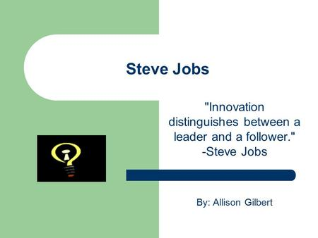Steve Jobs Innovation distinguishes between a leader and a follower. -Steve Jobs By: Allison Gilbert.