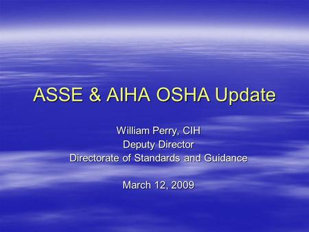 ASSE & AIHA OSHA Update William Perry, CIH Deputy Director Directorate of Standards and Guidance March 12, 2009.