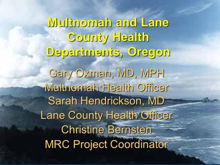 Multnomah and Lane County Health Departments, Oregon Gary Oxman, MD, MPH Multnomah Health Officer Sarah Hendrickson, MD Lane County Health Officer Christine.