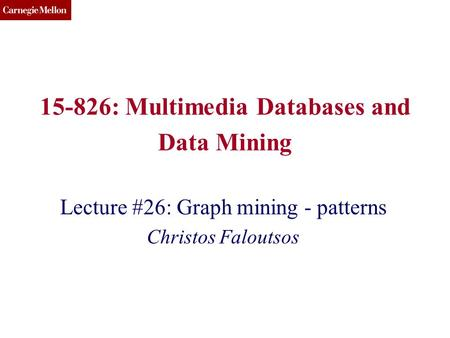 CMU SCS 15-826: Multimedia Databases and Data Mining Lecture #26: Graph mining - patterns Christos Faloutsos.