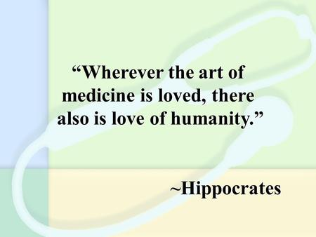 """Wherever the art of medicine is loved, there also is love of humanity."" ~Hippocrates ""Wherever the art of medicine is loved, there also is love of humanity."""