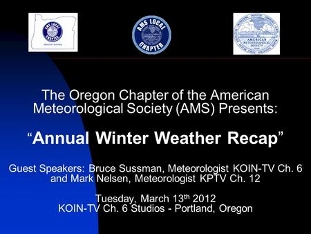 "The Oregon Chapter of the American Meteorological Society (AMS) Presents: "" Annual Winter Weather Recap"" Guest Speakers: Bruce Sussman, Meteorologist KOIN-TV."