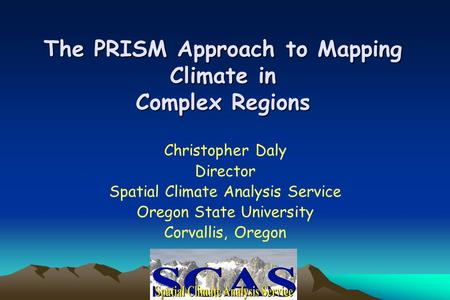 The PRISM Approach to Mapping Climate in Complex Regions Christopher Daly Director Spatial Climate Analysis Service Oregon State University Corvallis,