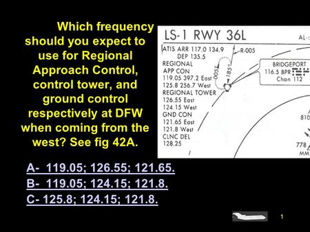 1 #4295. Which frequency should you expect to use for Regional Approach Control, control tower, and ground control respectively at DFW when coming from.