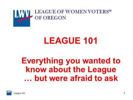 League 101 1 LEAGUE 101 Everything you wanted to know about the League … but were afraid to ask LEAGUE OF WOMEN VOTERS ® OF OREGON.