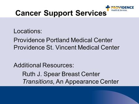 Cancer Support Services Locations: Providence Portland Medical Center Providence St. Vincent Medical Center Additional Resources: Ruth J. Spear Breast.