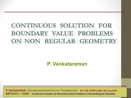 P. Venkataraman Mechanical Engineering P. Venkataraman Rochester Institute of Technology DETC2013 – 12269: Continuous Solution for Boundary Value Problems.