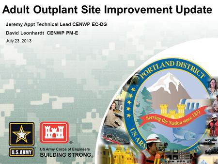 US Army Corps of Engineers BUILDING STRONG ® Adult Outplant Site Improvement Update Jeremy Appt Technical Lead CENWP EC-DG David Leonhardt CENWP PM-E July.