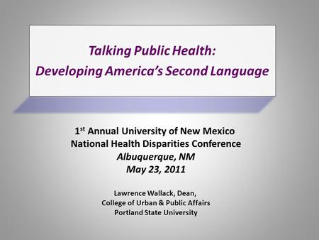 Talking Public Health: Language Developing America's Second Language Lawrence Wallack, Dean, College of Urban & Public Affairs Portland State University.