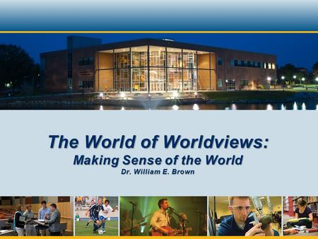 The World of Worldviews: Making Sense of the World Dr. William E. Brown.