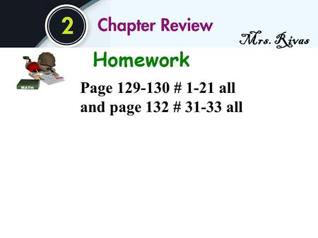 Mrs. Rivas Page 129-130 # 1-21 all and page 132 # 31-33 all.