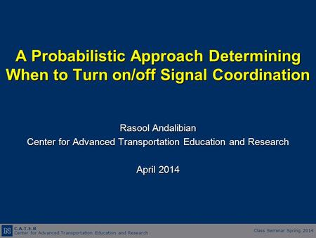 C.A.T.E.R Center for Advanced Transportation Education and Research Class Seminar Spring 2014 A Probabilistic Approach Determining When to Turn on/off.