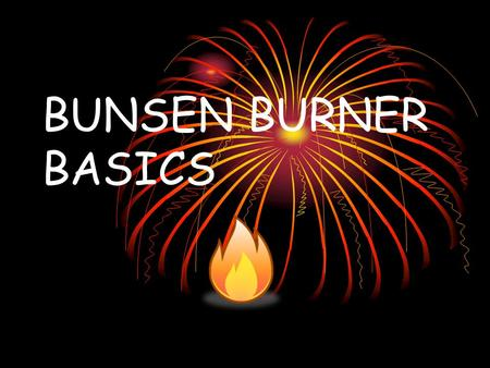 BUNSEN BURNER BASICS. General Information Bunsen burners are used to provide a safe heat source during many laboratory experiments. Before using a Bunsen.