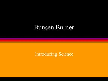 Bunsen Burner Introducing Science In this chapter, you will learn: l What is a Bunsen burner. l How to use the Bunsen burner. l Heating substances with.