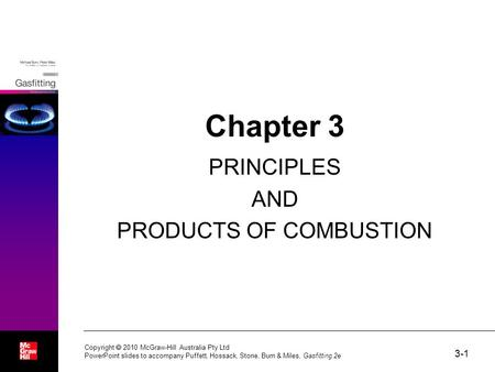 3-1 Copyright  2010 McGraw-Hill Australia Pty Ltd PowerPoint slides to accompany Puffett, Hossack, Stone, Burn & Miles, Gasfitting 2e Chapter 3 PRINCIPLES.