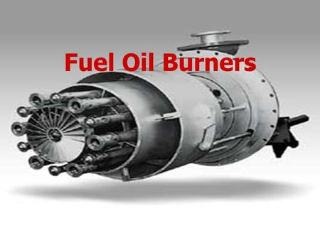 Fuel Oil Burners. Fuel Oil Burner ► Fuel Oil Burner must be capable of properly atomizing the oil within a furnace of minimum dimensions. ► The burner.