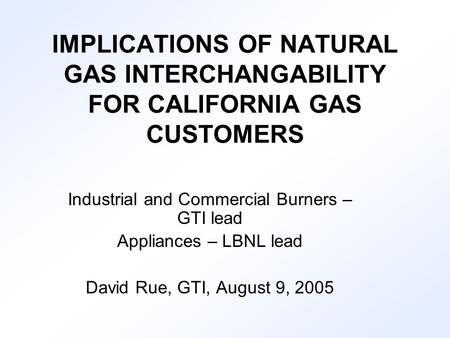 IMPLICATIONS OF NATURAL GAS INTERCHANGABILITY FOR CALIFORNIA GAS CUSTOMERS Industrial and Commercial Burners – GTI lead Appliances – LBNL lead David Rue,