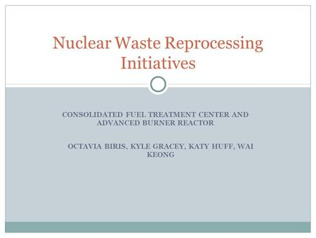CONSOLIDATED FUEL TREATMENT CENTER AND ADVANCED BURNER REACTOR Nuclear Waste Reprocessing Initiatives OCTAVIA BIRIS, KYLE GRACEY, KATY HUFF, WAI KEONG.
