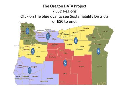 6 7 5 3 2 The Oregon DATA Project 7 ESD Regions Click on the blue oval to see Sustainability Districts or ESC to end. 1 4.