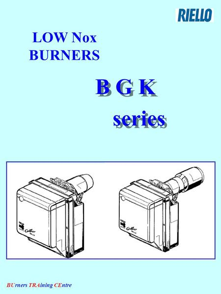 BUrners TRAining CEntre LOW Nox BURNERS B G K series B G K series.