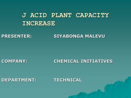 J ACID PLANT CAPACITY INCREASE PRESENTER:SIYABONGA MALEVU COMPANY:CHEMICAL INITIATIVES DEPARTMENT:TECHNICAL.