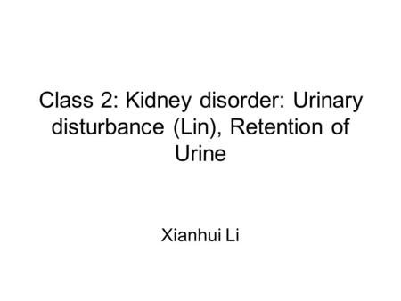 Class 2: Kidney disorder: Urinary disturbance (Lin), Retention of Urine Xianhui Li.