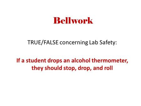 Bellwork TRUE/FALSE concerning Lab Safety: If a student drops an alcohol thermometer, they should stop, drop, and roll.