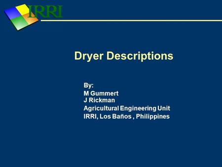 Dryer Descriptions By: M Gummert J Rickman Agricultural Engineering Unit IRRI, Los Baños, Philippines.